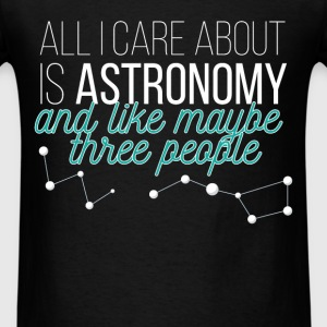 All I care about is Astronomy and like maybe three - Men's T-Shirt