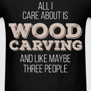 All I care about is Wood carving and like maybe th - Men's T-Shirt