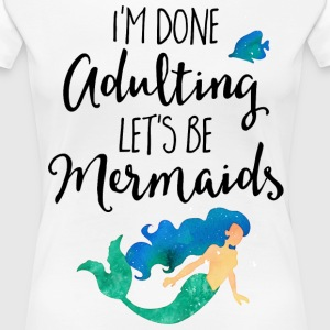 Done Adulting Mermaids Funny Quote T-Shirts - Women's Premium T-Shirt