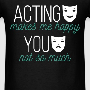 Acting makes me happy, you not so much - Men's T-Shirt