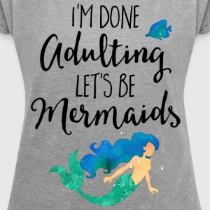 Done Adulting Mermaids Funny Quote T-Shirts - Women's Roll Cuff T-Shirt