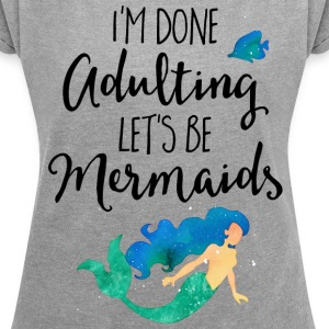 Done Adulting Mermaids Funny Quote T-Shirts - Women´s Rolled Sleeve Boxy T-Shirt