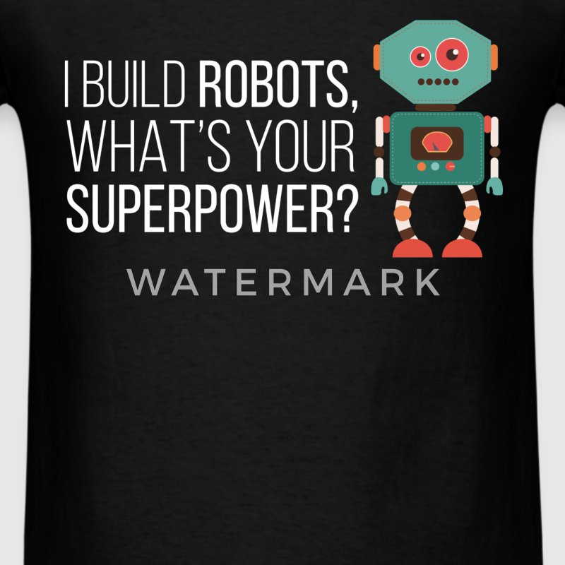 I build robots, what's your superpower? - Men's T-Shirt