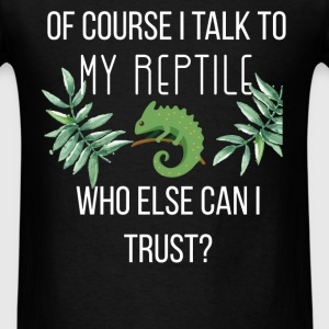 Of course I talk to my reptile. Who else can I tru - Men's T-Shirt