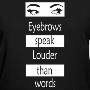 Eyebrows speak louder than words - Women's T-Shirt
