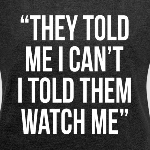 THEY TOLD ME I CAN'T I TOLD THEM WATCH ME T-Shirts - Women´s Roll Cuff T-Shirt