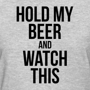 HOLD MY BEER AND WATCH THIS T-Shirts - Women's T-Shirt