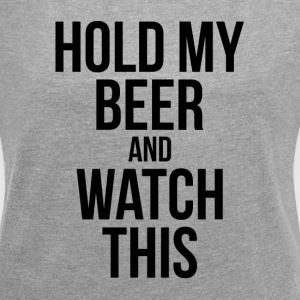 HOLD MY BEER AND WATCH THIS T-Shirts - Women´s Roll Cuff T-Shirt