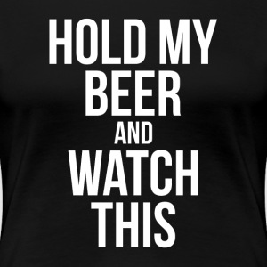 HOLD MY BEER AND WATCH THIS T-Shirts - Women's Premium T-Shirt
