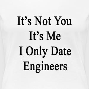 its_not_you_its_me_i_only_date_engineers T-Shirts - Women's Premium T-Shirt