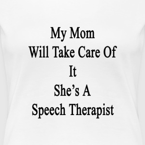 my_mom_will_take_care_of_it_shes_a_speec T-Shirts - Women's Premium T-Shirt