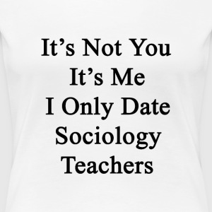 its_not_you_its_me_i_only_date_sociology T-Shirts - Women's Premium T-Shirt