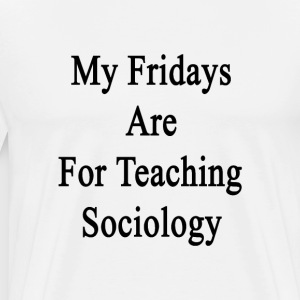my_fridays_are_for_teaching_sociology T-Shirts - Men's Premium T-Shirt