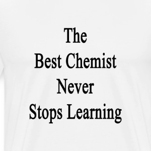 the_best_chemist_never_stops_learning T-Shirts - Men's Premium T-Shirt