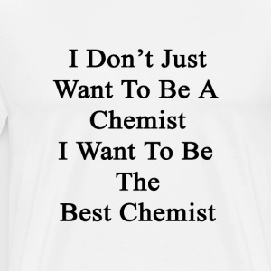 i_dont_just_want_to_be_a_chemist_i_want_ T-Shirts - Men's Premium T-Shirt