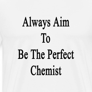 always_aim_to_be_the_perfect_chemist T-Shirts - Men's Premium T-Shirt