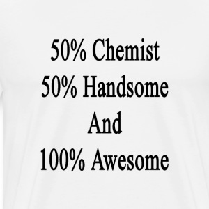 50_chemist_50_handsome_and_100_awesome T-Shirts - Men's Premium T-Shirt