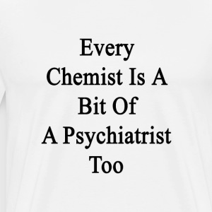 every_chemist_is_a_bit_of_a_psychiatrist T-Shirts - Men's Premium T-Shirt