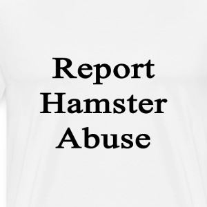 report_hamster_abuse T-Shirts - Men's Premium T-Shirt