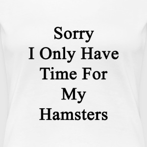 sorry_i_only_have_time_for_my_hamsters T-Shirts - Women's Premium T-Shirt
