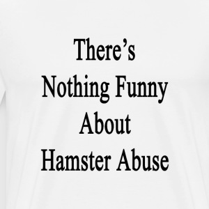 theres_nothing_funny_about_hamster_abuse T-Shirts - Men's Premium T-Shirt