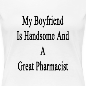 my_boyfriend_is_handsome_and_a_great_pha T-Shirts - Women's Premium T-Shirt