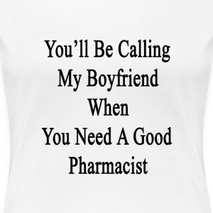 youll_be_calling_my_boyfriend_when_you_n T-Shirts - Women's Premium T-Shirt