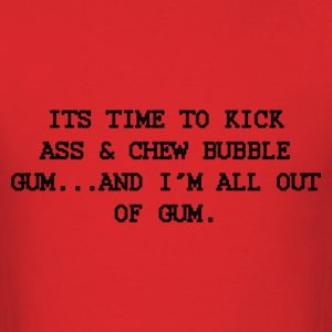 Time to kick ass & chew bubble gum. - Men's T-Shirt