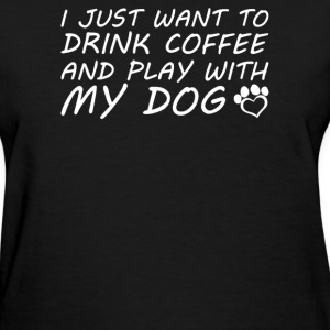 I Just Want To Drink Coffee And Play With My Dog - Women's T-Shirt