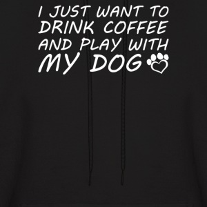 I Just Want To Drink Coffee And Play With My Dog - Men's Hoodie