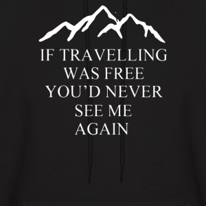 If Travelling Was Free You'd Never See Me Again - Men's Hoodie