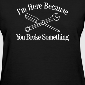 I'm Here Because You Broke Something - Women's T-Shirt