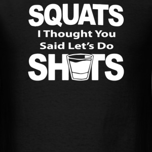 Squats I Thought You Said Lets Do Shots - Men's T-Shirt