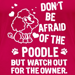 Dont be afraid of the Poodle. But watch out for  T-Shirts - Women's Premium T-Shirt