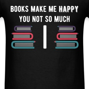 Books Make Me Happy you Not So Much - Men's T-Shirt