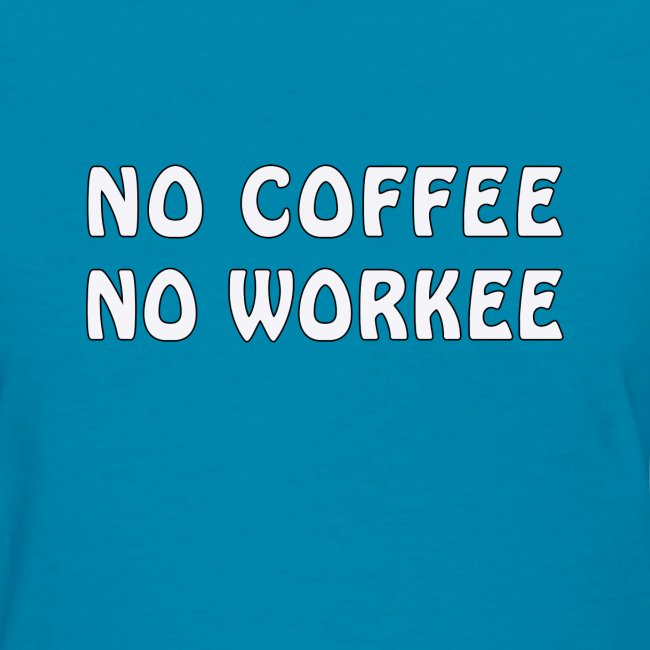 NO COFFEE - NO WORKEE