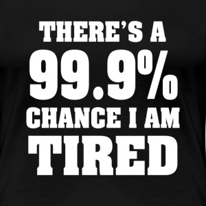There's a 99.9% chance I'm tired funny shirt  - Women's Premium T-Shirt