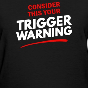 Consider This Your Trigger Warning - Women's T-Shirt