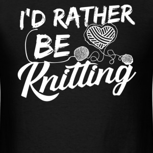 I Rather Be Knitting Shirt - Men's T-Shirt