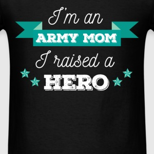 I'm an army mom. I raised a hero.  - Men's T-Shirt