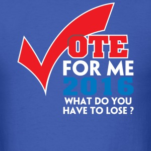 vote_for_me_2016_what_do_youu_have_to_lose_2 - Men's T-Shirt