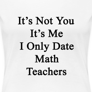 its_not_you_its_me_i_only_date_math_teac T-Shirts - Women's Premium T-Shirt