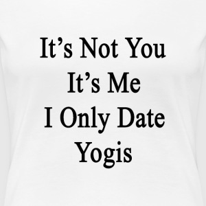 its_not_you_its_me_i_only_date_yogis T-Shirts - Women's Premium T-Shirt