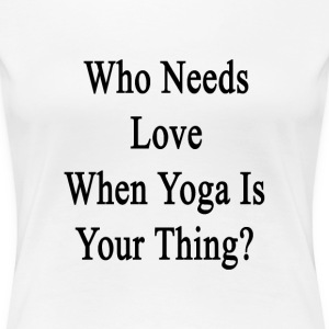 who_needs_love_when_yoga_is_your_thing T-Shirts - Women's Premium T-Shirt