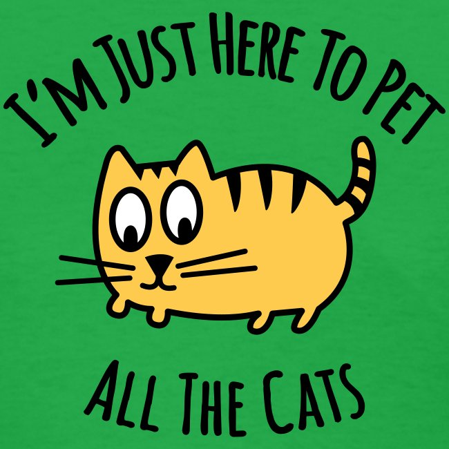 I'm Here To Pet All The Cats - Green