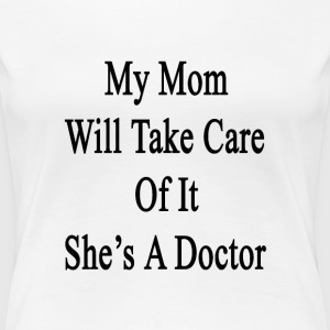 my_mom_will_take_care_of_it_shes_a_docto T-Shirts - Women's Premium T-Shirt