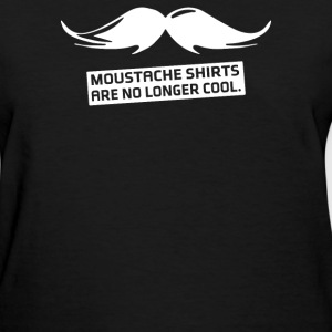 Moustache Shirts Are No Longer Cool - Women's T-Shirt