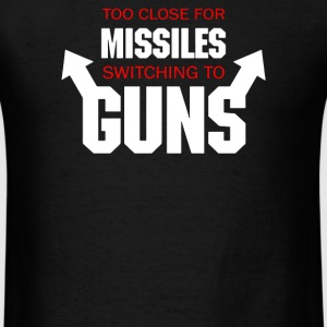 Too Close for Missiles, Switching to Guns - Men's T-Shirt