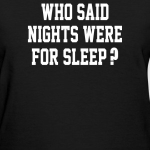 Who said nights were for sleep - Women's T-Shirt
