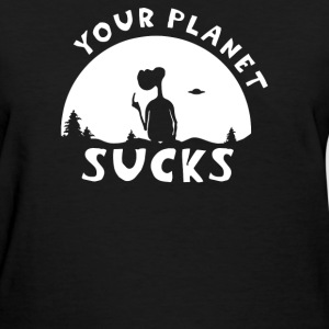 Your Planet Sucks - Women's T-Shirt
